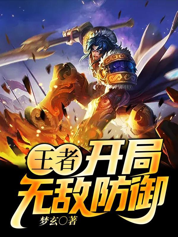 《王者:开局无敌防御》梦玄的小说最新章节,叶天,东皇太一全文免费阅读