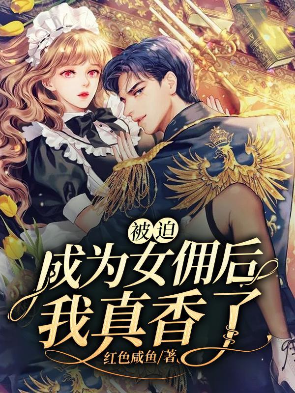 抖音《被迫成为女佣后,我真香了!》司徒汐,慕凡 全本小说免费看