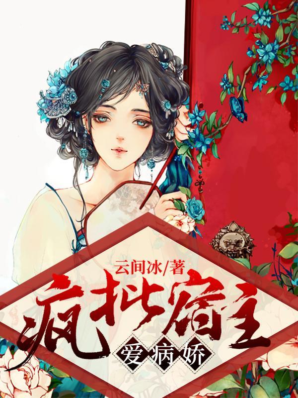 《疯批宿主爱病娇》云间冰的免费小说,三千世界,许久小姑娘全文免费阅读