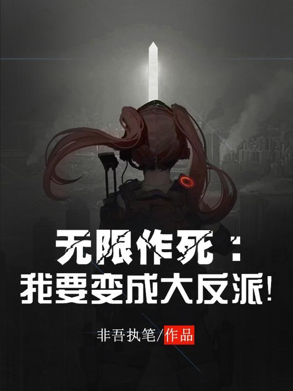 《无限作死:我要变成大反派!》小说章节目录王奕鸣,王奕鸣越全文免费试读